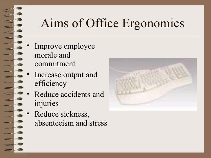 Aims of Office Ergonomics <ul><li>Improve employee morale and commitment </li></ul><ul><li>Increase output and efficiency ...