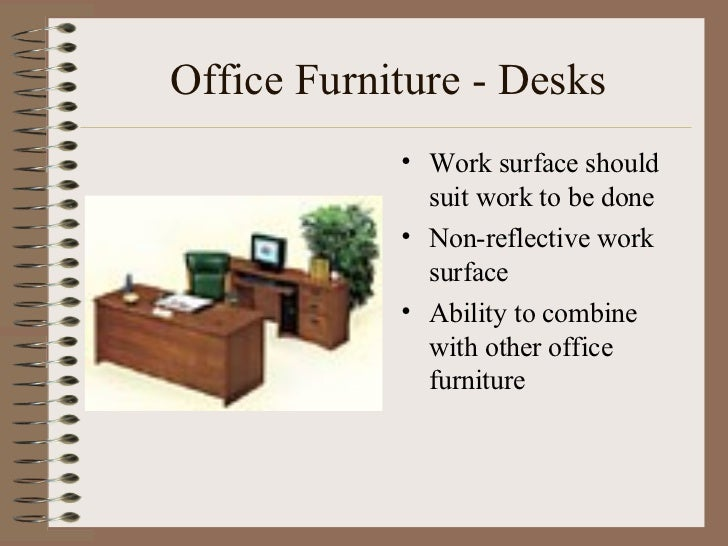Office Furniture - Desks <ul><li>Work surface should suit work to be done </li></ul><ul><li>Non-reflective work surface </...