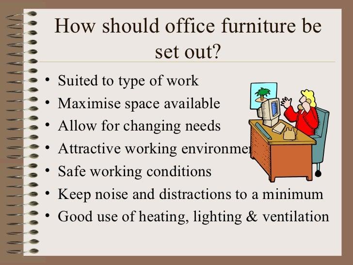 How should office furniture be set out? <ul><li>Suited to type of work </li></ul><ul><li>Maximise space available </li></u...