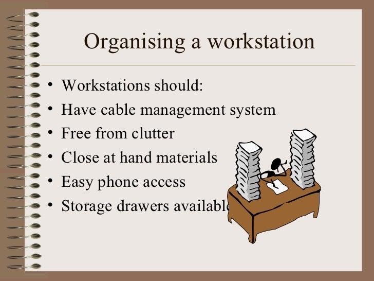 Organising a workstation <ul><li>Workstations should: </li></ul><ul><li>Have cable management system </li></ul><ul><li>Fre...