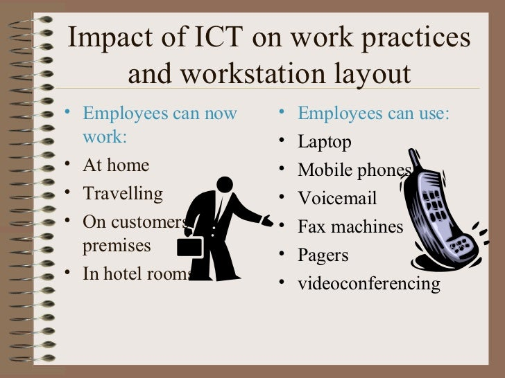 Impact of ICT on work practices and workstation layout <ul><li>Employees can now work: </li></ul><ul><li>At home </li></ul...