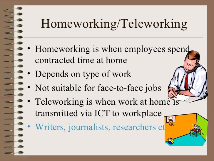 Homeworking/Teleworking <ul><li>Homeworking is when employees spend contracted time at home </li></ul><ul><li>Depends on t...