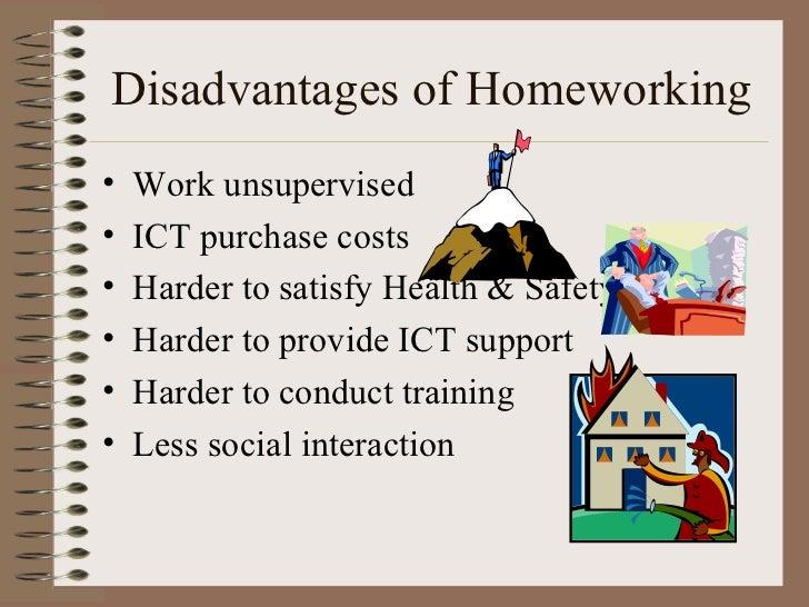 Disadvantages of Homeworking <ul><li>Work unsupervised </li></ul><ul><li>ICT purchase costs </li></ul><ul><li>Harder to sa...