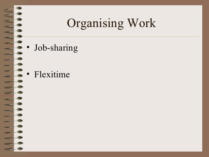 Organising Work <ul><li>Job-sharing </li></ul><ul><li>Flexitime </li></ul>