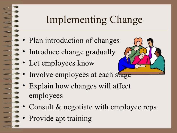 Implementing Change <ul><li>Plan introduction of changes </li></ul><ul><li>Introduce change gradually </li></ul><ul><li>Le...