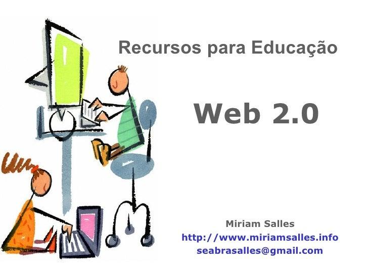 Web 2.0 Miriam Salles http://www.miriamsalles.info [email_address] Recursos para Educação