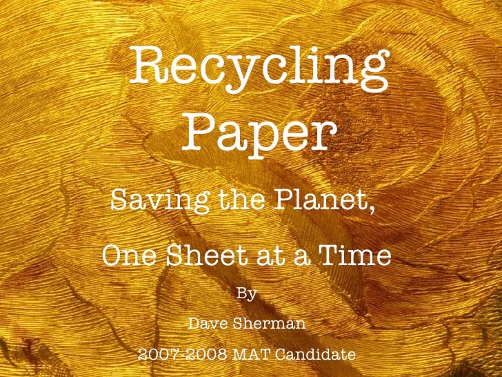 Recycling Paper Saving the Planet,  One Sheet at a Time By Dave Sherman 2007-2008 MAT Candidate