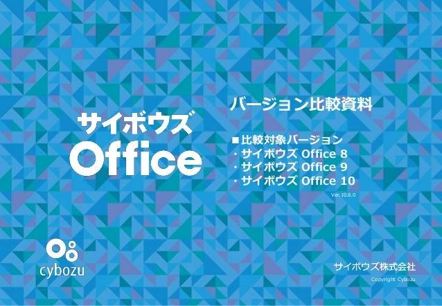 バージョン比較資料 ■比較対象バージョン ・サイボウズ Office 8 ・サイボウズ Office 9 ・サイボウズ Office 10 サイボウズ株式会社 Copyright Cybozu サイボウズ株式会社 Ver.10.8.0