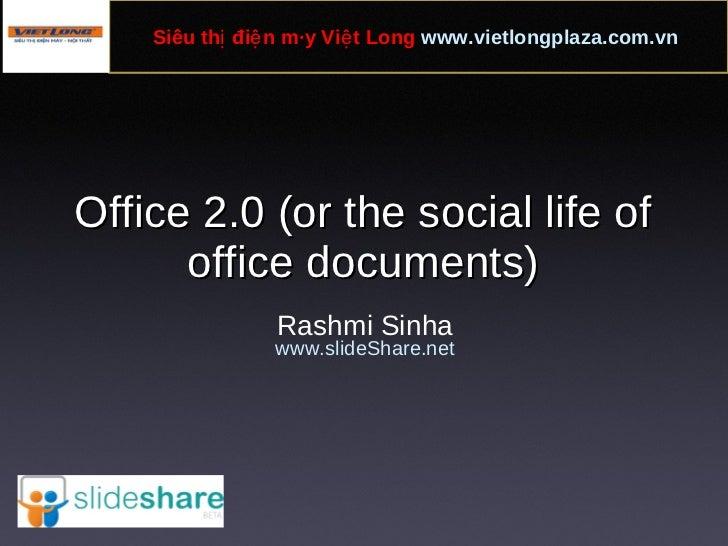 Office 2.0 (or the social life of office documents) Rashmi Sinha www.slideShare.net Siêu thị điện máy Việt Long  www.vietl...