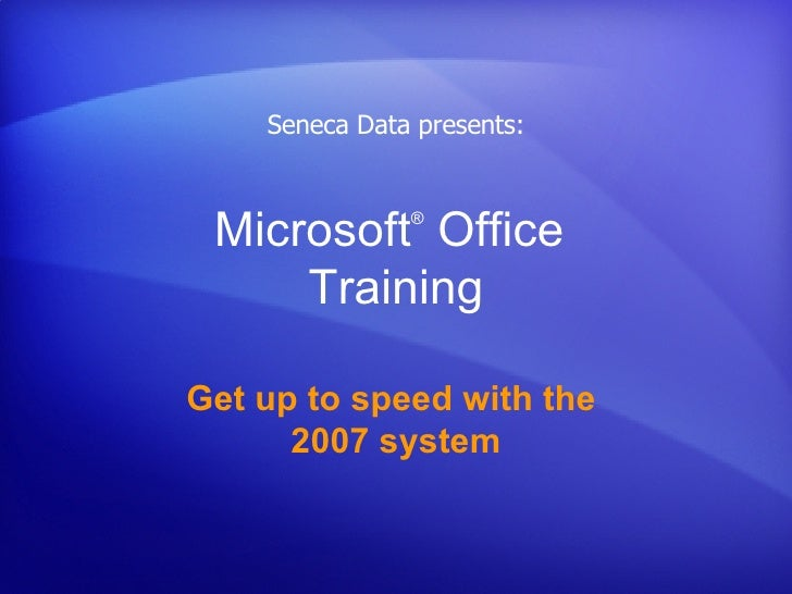 Microsoft ®  Office  Training Get up to speed with the  2007 system Seneca Data presents: