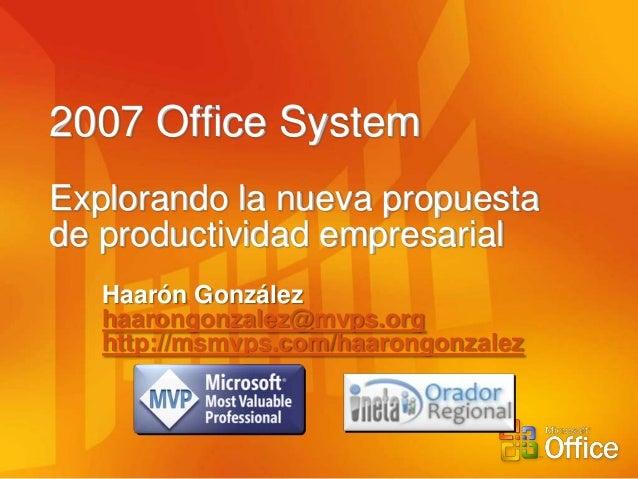 2007 Office SystemExplorando la nueva propuestade productividad empresarial   Haarón González   haarongonzalez@mvps.org   ...