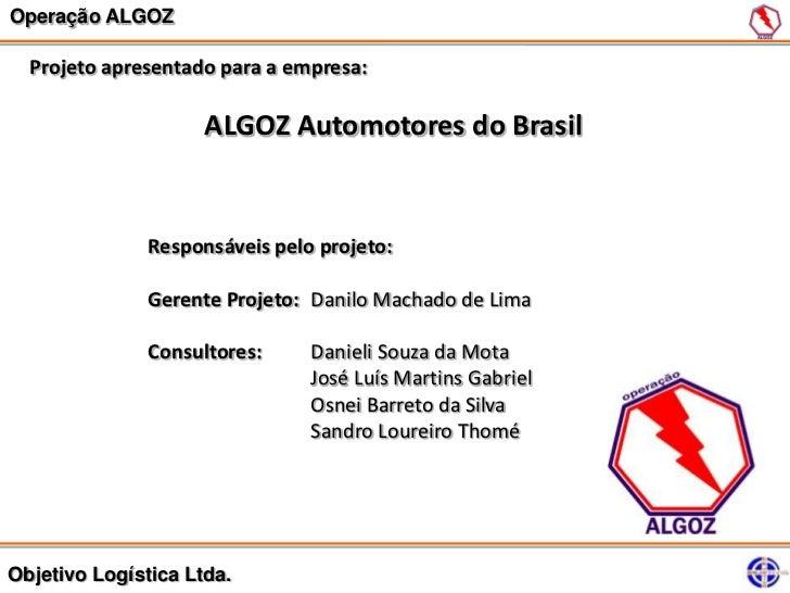 Operação ALGOZ  Projeto apresentado para a empresa:                     ALGOZ Automotores do Brasil               Responsá...