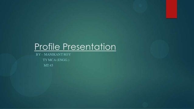 Profile PresentationBY – MANIKANT ROY   TY MCA (ENGG.)   MT 45