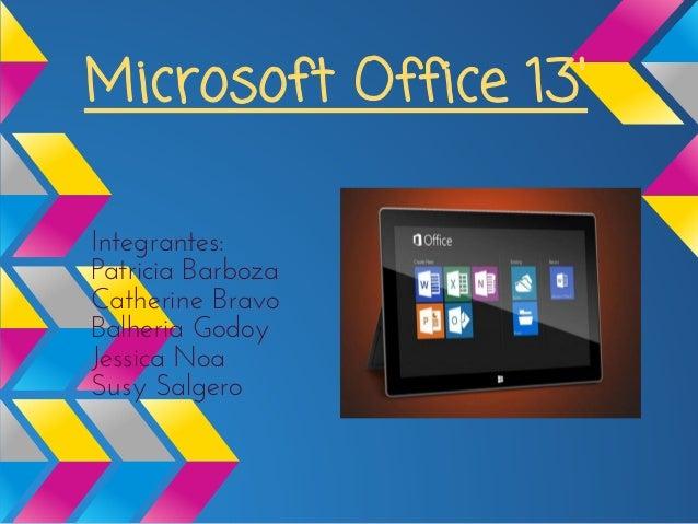 Microsoft Office 13Integrantes:Patricia BarbozaCatherine BravoBalheria GodoyJessica NoaSusy Salgero