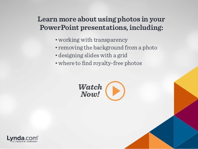 Learn more about using photos in your PowerPoint presentations, including: Watch Now! •working with transparency •removi...