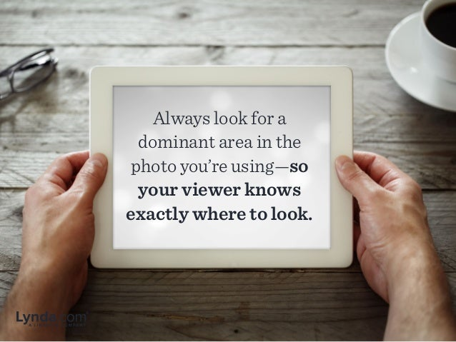 Always look for a dominant area in the photo you're using—so your viewer knows exactly where to look.