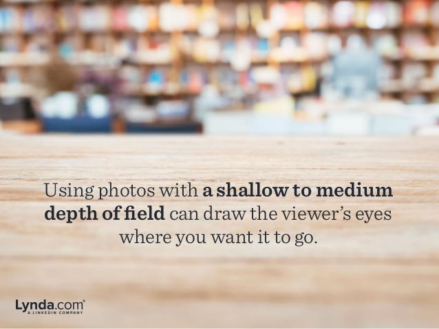 Using photos with a shallow to medium depth of field can draw the viewer's eyes where you want it to go.