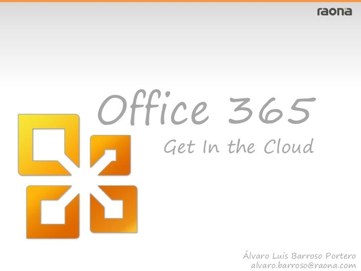 Office 365   Get In the Cloud           Álvaro Luis Barroso Portero             alvaro.barroso@raona.com