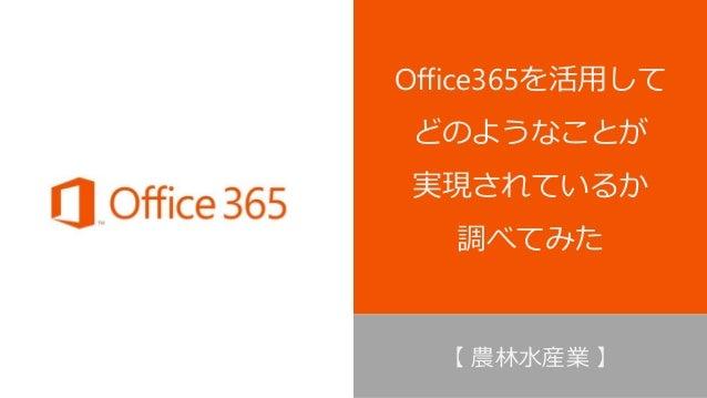 Office365を活用して どのようなことが 実現されているか 調べてみた 【 農林水産業 】