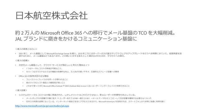 日本航空株式会社 約 万人の への移行でメール基盤の を大幅削減。 ブランドに磨きをかけるコミュニケーション基盤に <導入の背景とねらい> • 年に、メール基盤として を導入。 年ころにはサーバーの入れ替えやソフトウェアのアップグレードを行うべ...