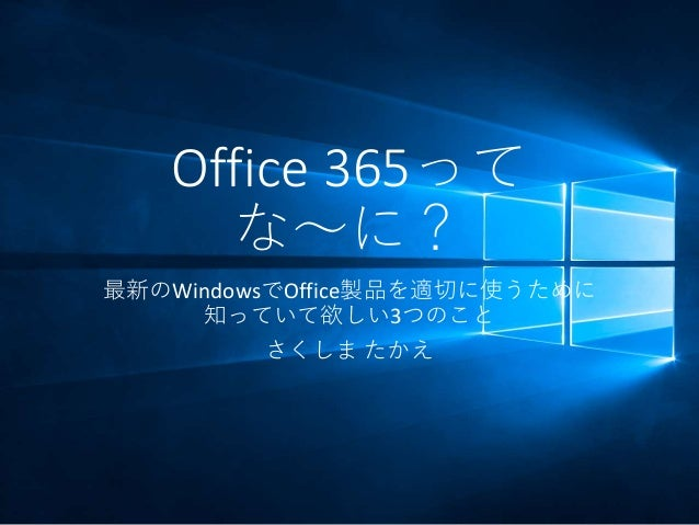 Office 365って な~に? 最新のWindowsでOffice製品を適切に使うために 知っていて欲しい3つのこと さくしま たかえ