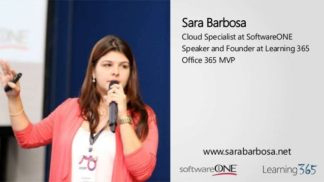 Sara Barbosa Cloud Specialist at SoftwareONE Speaker and Founder at Learning 365 Office 365 MVP www.sarabarbosa.net