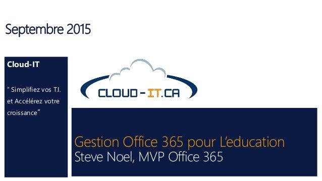"""Gestion Office 365 pour L'education Steve Noel, MVP Office 365 Septembre 2015 Cloud-IT """" Simplifiez vos T.I. et Accélérez ..."""