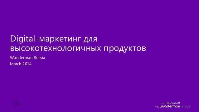 Wunderman Russia March 2014 Digital-маркетинг для высокотехнологичных продуктов
