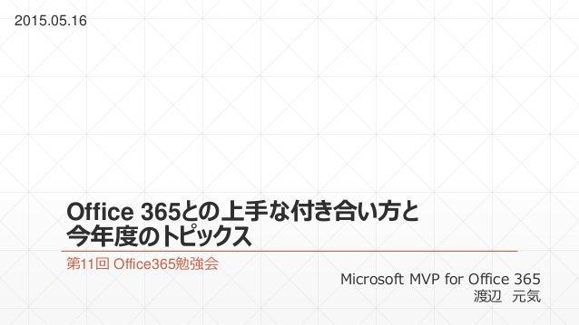 Office 365との上手な付き合い方と 今年度のトピックス 第11回 Office365勉強会 2015.05.16 Microsoft MVP for Office 365 渡辺 元気