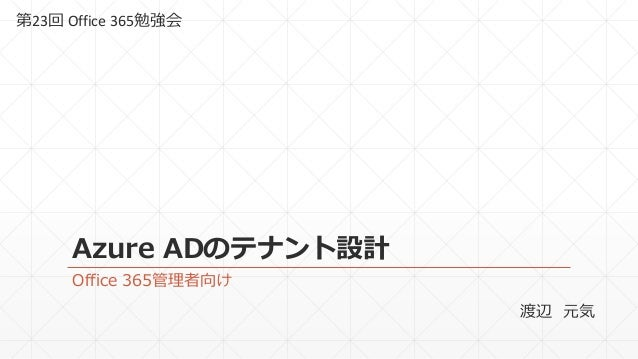 Azure ADのテナント設計 Office 365管理者向け 第23回 Office 365勉強会 渡辺 元気