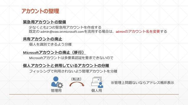 アカウントの整理 少なくとも2つの緊急用アカウントを作成する 既定の admin@xxxx.onmicrosoft.comを流用する場合は、adminのアカウント名を変更する 緊急用アカウントの整備 個人を識別できるよう分離 共有アカウントの廃...
