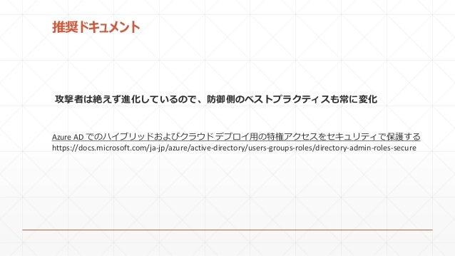 推奨ドキュメント Azure AD でのハイブリッドおよびクラウド デプロイ用の特権アクセスをセキュリティで保護する https://docs.microsoft.com/ja-jp/azure/active-directory/users-g...