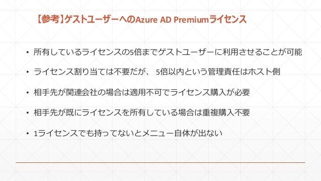 【参考】ゲストユーザーへのAzure AD Premiumライセンス • 所有しているライセンスの5倍までゲストユーザーに利用させることが可能 • 相手先が関連会社の場合は適用不可でライセンス購入が必要 • ライセンス割り当ては不要だが、 5倍...
