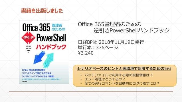 書籍を出版しました Office 365管理者のための 逆引きPowerShellハンドブック 日経BP社 2018年11月19日発行 単行本:376ページ ¥3,240 • バッチファイルで利用する際の資格情報は? • エラー処理はどうするの...