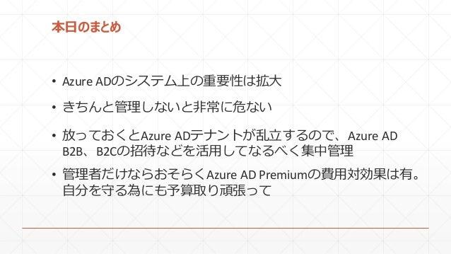 本日のまとめ • Azure ADのシステム上の重要性は拡大 • きちんと管理しないと非常に危ない • 放っておくとAzure ADテナントが乱立するので、Azure AD B2B、B2Cの招待などを活用してなるべく集中管理 • 管理者だけなら...