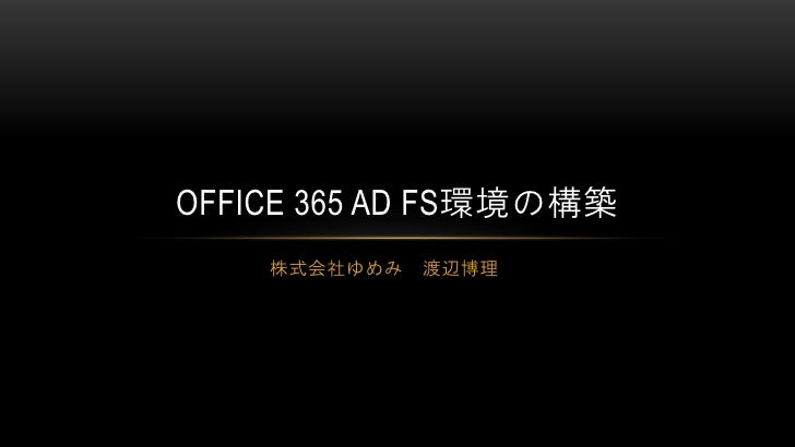 OFFICE 365 AD FS環境の構築    株式会社ゆめみ   渡辺博理