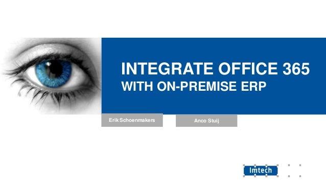 INTEGRATE OFFICE 365 WITH ON-PREMISE ERP Erik Schoenmakers  Anco Stuij