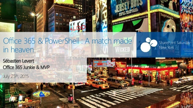 SharePoint Saturday New York July 25th, 2015 SharePoint Saturday New York Office 365 & PowerShell : A match made in heaven...