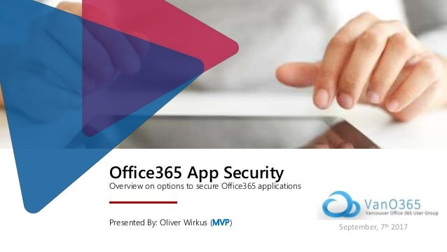 Office365 App Security Overview on options to secure Office365 applications Presented By: Oliver Wirkus (MVP) September, 7...