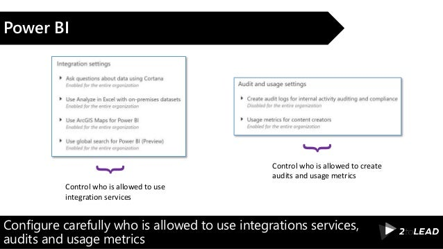 Configure carefully who is allowed to use integrations services, audits and usage metrics Power BI Control who is allowed ...