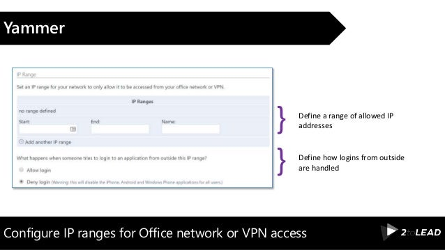 Configure IP ranges for Office network or VPN access Yammer Define a range of allowed IP addresses} Define how logins from...