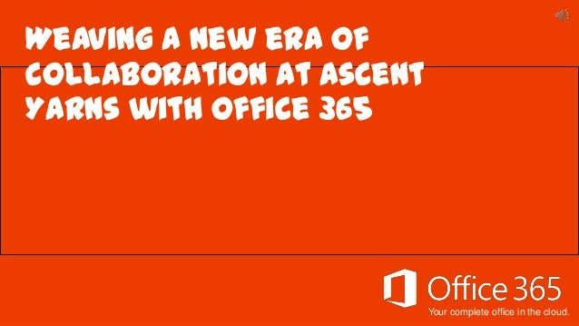 Your complete office in the cloud. Weaving a new era of collaboration at Ascent Yarns with Office 365