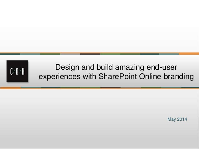 May 2014 Design and build amazing end-user experiences with SharePoint Online branding