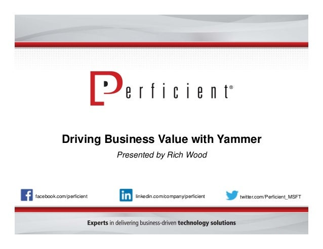 Driving Business Value with Yammer Presented by Rich Wood facebook.com/perficient twitter.com/Perficient_MSFTlinkedin.com/...