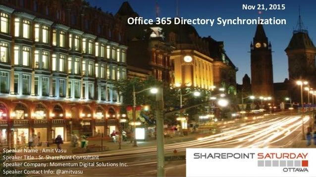 Office 365 Directory Synchronization Speaker Name : Amit Vasu Speaker Title : Sr. SharePoint Consultant Speaker Company: M...