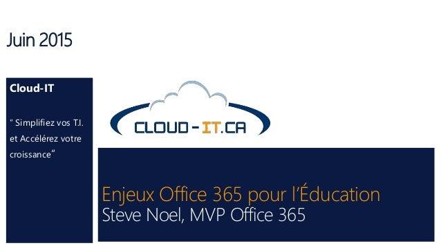 """Enjeux Office 365 pour l'Éducation Steve Noel, MVP Office 365 Juin 2015 Cloud-IT """" Simplifiez vos T.I. et Accélérez votre ..."""