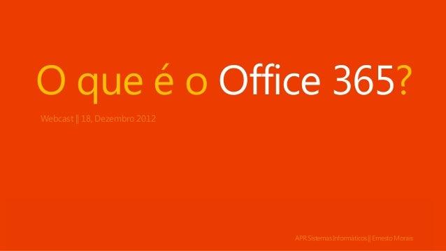 O que é o Office 365?Webcast || 18, Dezembro 2012                               APR Sistemas Informáticos || Ernesto Morais