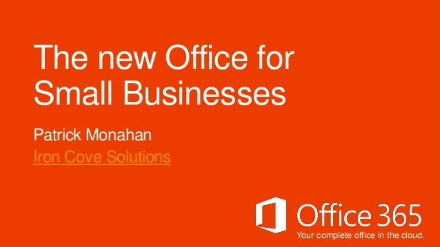 The new Office forSmall BusinessesPatrick MonahanIron Cove Solutions                      Your complete office in the cloud.