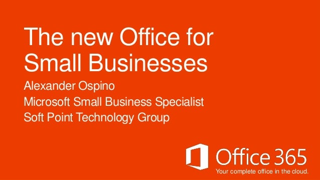 Your complete office in the cloud.The new Office forSmall BusinessesAlexander OspinoMicrosoft Small Business SpecialistSof...
