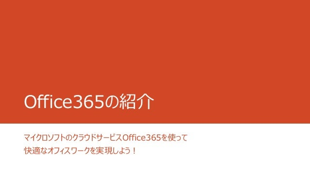 Office365の紹介 マイクロソフトのクラウドサービスOffice365を使って 快適なオフィスワークを実現しよう!